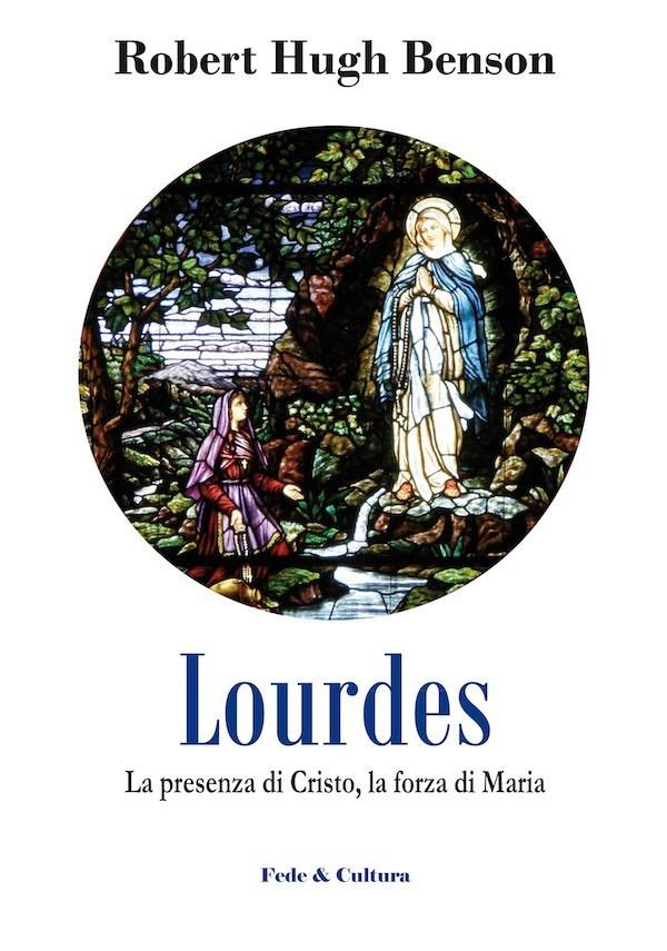 """""""Lourdes. La presenza di Cristo, la forza di Maria""""di R.H. Benson, ex anglicano, diventato cattolico, autore del best seller """"Il Padrone del mondo"""", uno degli scrittori preferiti da PapaFrancesco"""